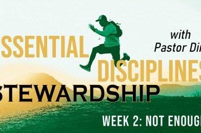 Essential Disciplines: Stewardship (2021) – Week 2 – Not Enough?